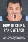 How To Stop A Panic Attack: Start Today To Make Panic Attacks A Thing Of The Past: Panic Attack Vs Anxiety Attack Cover Image