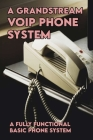 A Grandstream VOIP Phone System: A Fully Functional Basic Phone System: Voip For Dummies Cover Image