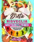 Dieta risveglia metabolismo: Scopri Come Bruciare Calorie Mangiando, Attraverso 7 Infallibili Strategie. 100 Ricette per Accelerare il Tuo Metaboli Cover Image