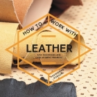 How to Work with Leather: Easy Techniques and Over 20 Great Projects Cover Image