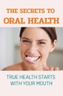 The Secrets To Oral Health: True Health Starts With Your Mouth: How To Have A Healthy Mouth Cover Image