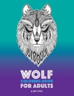 Wolf Coloring Book for Adults: Complex Designs For Relaxation and Stress Relief; Detailed Adult Coloring Book With Zendoodle Wolves; Great For Men, W Cover Image