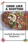 Cook Like A Scottish: Scottish Recipes For Beginners: Scottish Recipes Cookbook Cover Image
