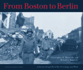 From Boston to Berlin: A Journey Through World War II in Images and Words Cover Image