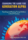 Changing the Game for Generation Alpha: Teaching and Raising Young Children in the 21st Century Cover Image