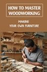 How To Master Woodworking: Making Your Own Furniture: Woodworking Plan Cover Image