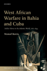 West African Warfare in Bahaia and Cuba: Soldier Slaves in the Atlantic World, 1807-1844 (Past and Present Book) Cover Image