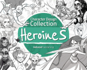 Character Design Collection: Heroines: An Inspirational Guide to Designing Heroines for Animation, Illustration & Video Games Cover Image