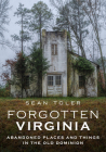 Forgotten Virginia: Abandoned Places and Things in the Old Dominion Cover Image