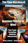 The Time Machine of Consciousness - Quantum Physics of Mind: Time Travel, Cosmology, Relativity, Neuroscience Cover Image