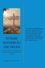 To Bare Witness to the Truth: A Practical Guide to Witnessing for the Gospel of Our Lord and Savior Jesus Christ Cover Image