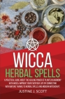 Wicca Herbal Spells: A Practical Guide About the Healing Power of Plants in Harmony with Wicca. Improve your Everyday Life by Connecting wi Cover Image