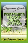 Beginners Guide to Fogponic indoor grow system: It entails everything needed by a beginner for fogponics Cover Image