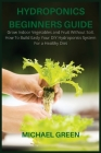 Hydroponics Beginners Guide: Grow Indoor Vegetables and Fruit Without Soil. How To Build Easly Your DIY Hydroponics System For a Healthy Diet Cover Image