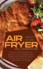 Air Fryer Grill Cookbook 2021: Discover How Simple and Quick You Can Prepare Juicy, Healthy And Delicious Dishes For The Whole Family To Fry, Grill, Cover Image