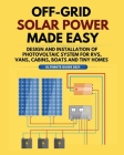 Off-Grid Solar Power Made Easy: Design and Installation of Photovoltaic system For Rvs, Vans, Cabins, Boats and Tiny Homes Cover Image