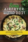 Easy Air Fryer Cookbook 2021: Enjoy all the Flavor of Deep Fried with an Easy Guide, Including Healthy Recipes and Affordable Homemade Meals Cover Image