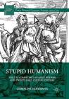 Stupid Humanism: Folly as Competence in Early Modern and Twenty-First-Century Culture Cover Image