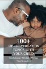 100+ Of Conversation Topics With Your Child: How To Connect With Kids & Motivate Them To Greatness: Parent Child Relationship Problems Cover Image