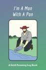 I'm A Man With A Pan: A Gold Panning Log Book: Perfect Present/Gift For Gold Panners, Prospectors & Hunters Cover Image