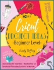 Cricut Project Ideas [Beginner Level]: Choose between 40+ Trendy Ideas & Make Your First Cut Supported by Professional Illustrated Instructions. BONUS Cover Image