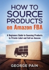 How to Source Products on Amazon FBA: A Beginners Guide to Sourcing Products to Private Label and Sell on Amazon Cover Image