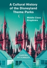 A Cultural History of the Disneyland Theme Parks: Middle Class Kingdoms Cover Image