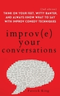 Improve Your Conversations: Think on Your Feet, Witty Banter, and Always Know What to Say with Improv Comedy Techniques (2nd Edition) Cover Image
