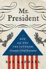 Mr. President: How and Why the Founders Created a Chief Executive Cover Image