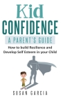 Kid Confidence: A Parent's Guide: How to build resilience and develop self-esteem in your child Cover Image