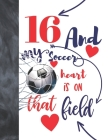 16 And My Soccer Heart Is On That Field: Soccer Gifts For Boys And Girls A Sketchbook Sketchpad Activity Book For Kids To Draw And Sketch In Cover Image