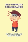 Self Hypnosis For Migraines: Natural Migraine Relief At Home: Self Hypnosis Cover Image