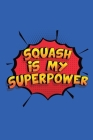 Squash Is My Superpower: A 6x9 Inch Softcover Diary Notebook With 110 Blank Lined Pages. Funny Squash Journal to write in. Squash Gift and Supe Cover Image