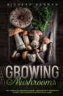 Growing Mushrooms: The Complete Grower's Guide to Becoming a Mushroom Expert and Starting Cultivation at Home Cover Image