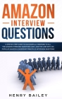 Amazon Interview Questions: A Step By Step Guide to Successfully Respond to All the Amazon Interview Questions and Land the Job! With 101 Popular Cover Image