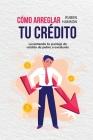 Cómo Arreglar Tu Crédito: Levantando Tu Puntaje De Crédito De Pobre A Excelente (How To Fix Your Credit) Cover Image