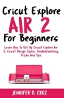 Cricut Explore Air 2 For Beginners: Learn How to Set Up Cricut Explore Air 2, Cricut DesignSpace, Troubleshooting, Tricks and Tips (Complete Beginners Cover Image