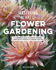 Mastering the Art of Flower Gardening: A Gardener's Guide to Growing Flowers, from Today's Favorites to Unusual Varieties Cover Image