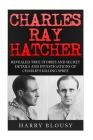Charles Ray Hatcher: Revealed - True Stories, Private Details and Secret Investigations of Charlie's Killing Sprees Cover Image