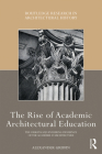 The Rise of Academic Architectural Education: The Origins and Enduring Influence of the Académie d'Architecture (Routledge Research in Architectural History) Cover Image