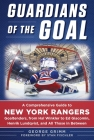 Guardians of the Goal: A Comprehensive Guide to New York Rangers Goaltenders, from Hal Winkler to Ed Giacomin, Henrik Lundqvist, and All Those in Between Cover Image