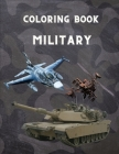Military Coloring Book: For Kids 4-12, military & army forces, Tanks, Helicopters, Soldiers, Guns, Navy, Planes, Ships, Helicopters Fighter Je Cover Image