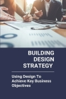 Building Design Strategy: Using Design To Achieve Key Business Objectives: Strategic Design Companies Cover Image