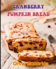 Cranberry Pumpkin Bread: 150 recipe Delicious and Easy The Ultimate Practical Guide Easy bakes Recipes From Around The World cranberry pumpkin Cover Image