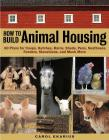 How to Build Animal Housing: 60 Plans for Coops, Hutches, Barns, Sheds, Pens, Nestboxes, Feeders, Stanchions, and Much More Cover Image
