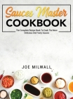 Sauces Master Cookbook: The Complete Recipe Book To Cook The Most Delicious And Tasty Sauces Cover Image