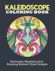 Kaleidoscope Coloring Book: Starburst, Mandalas and Amazing Stained Glass Designs To Unwind And Enjoy Life Cover Image