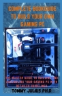 Complete BookGuide To build Your Own Gaming PC: The Master Guide To Building And Assembling Your Gaming PC With Detailed Guidelines Cover Image