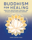 Buddhism for Healing: Practical Meditations, Mantras, and Rituals for Balance and Harmony Cover Image