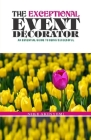 The Exceptional Event Decorator: How to Become Successful in the Event Business Cover Image